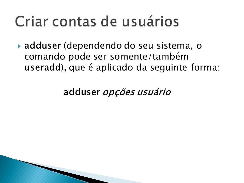  adduser (dependendo do seu sistema, o comando pode ser somente/também useradd), que é aplicado da seguinte forma: adduser opções usuário