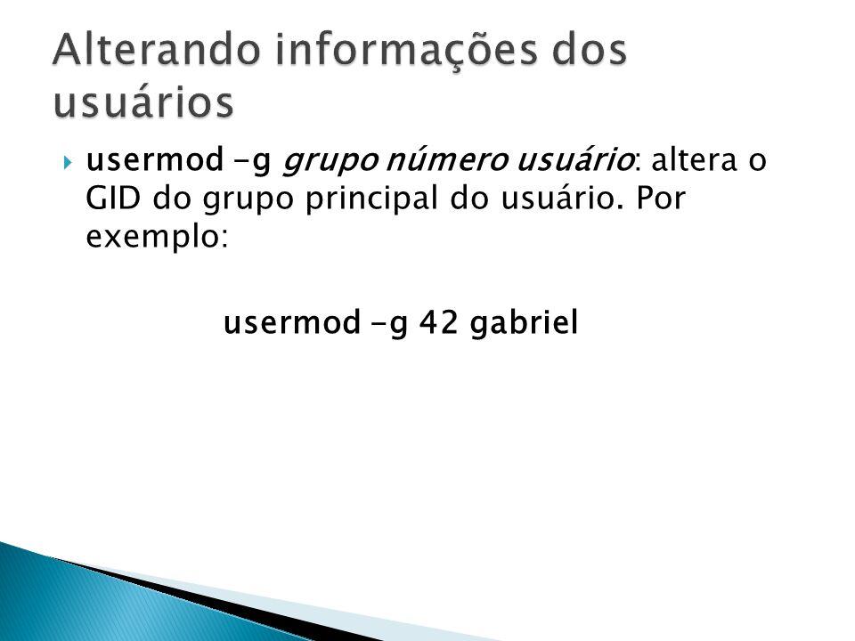  usermod -g grupo número usuário: altera o GID do grupo principal do usuário.