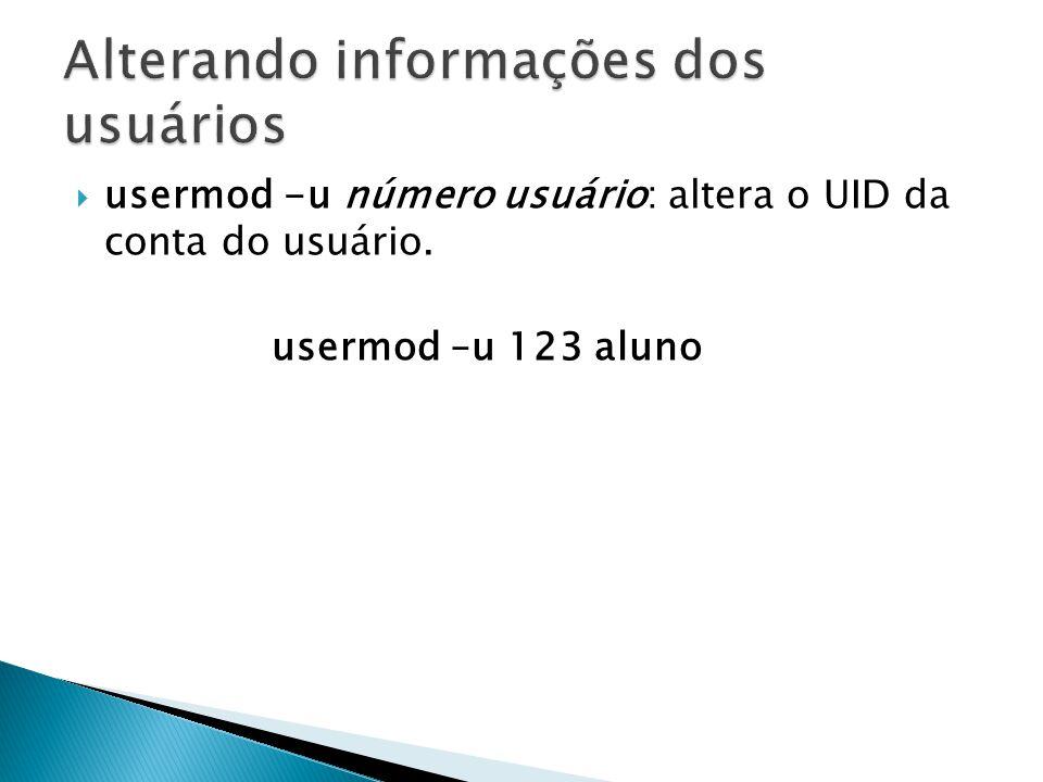  usermod -u número usuário: altera o UID da conta do usuário. usermod –u 123 aluno