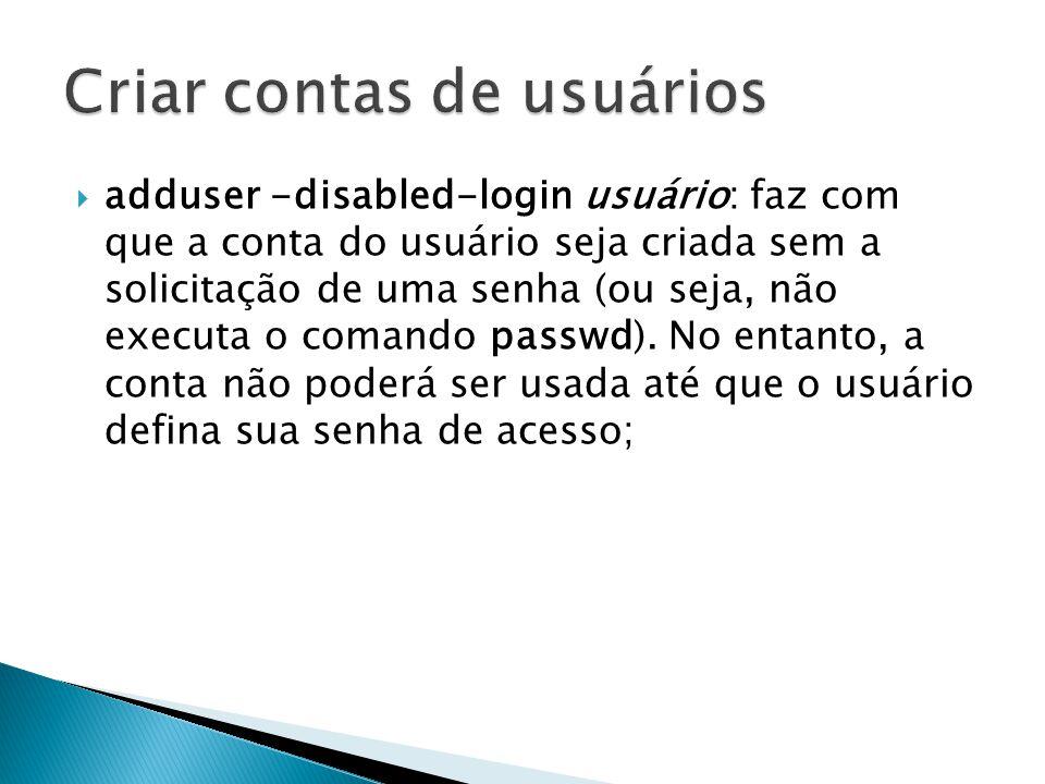  adduser -disabled-login usuário: faz com que a conta do usuário seja criada sem a solicitação de uma senha (ou seja, não executa o comando passwd).