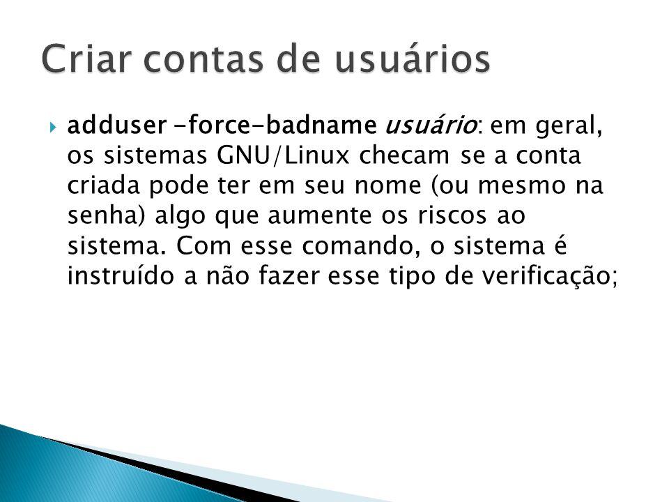  adduser -force-badname usuário: em geral, os sistemas GNU/Linux checam se a conta criada pode ter em seu nome (ou mesmo na senha) algo que aumente os riscos ao sistema.