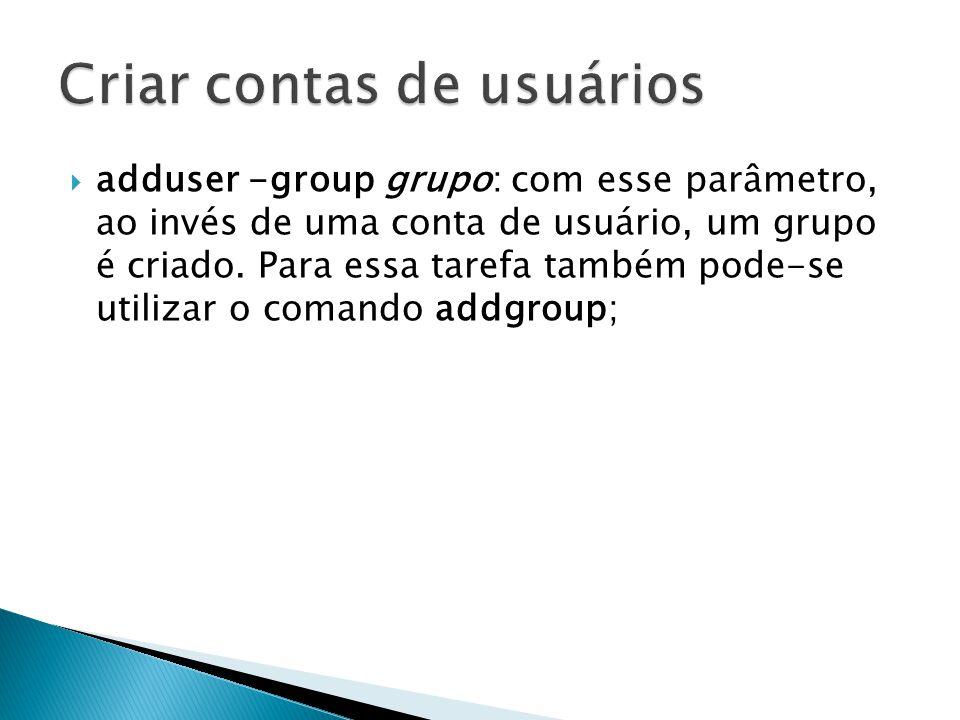  adduser -group grupo: com esse parâmetro, ao invés de uma conta de usuário, um grupo é criado.