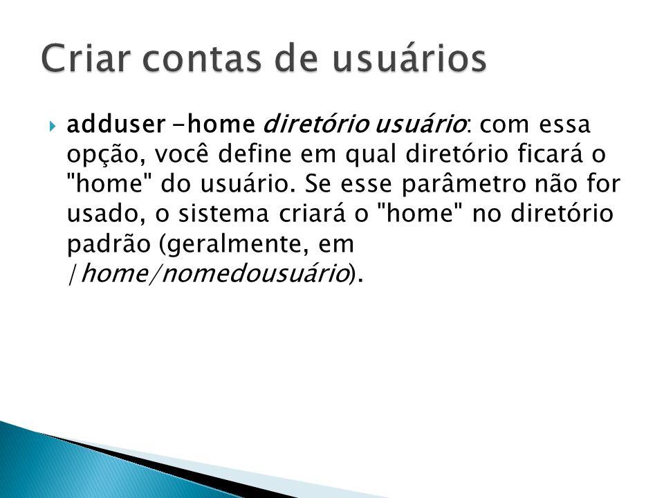  adduser -home diretório usuário: com essa opção, você define em qual diretório ficará o home do usuário.