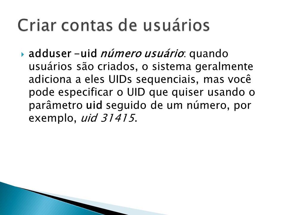 adduser -uid número usuário: quando usuários são criados, o sistema geralmente adiciona a eles UIDs sequenciais, mas você pode especificar o UID que quiser usando o parâmetro uid seguido de um número, por exemplo, uid 31415.