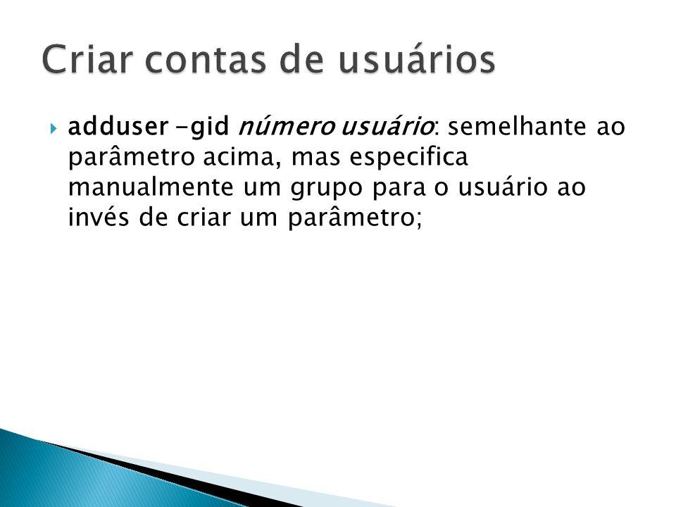 adduser -gid número usuário: semelhante ao parâmetro acima, mas especifica manualmente um grupo para o usuário ao invés de criar um parâmetro;