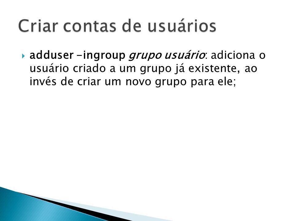  adduser -ingroup grupo usuário: adiciona o usuário criado a um grupo já existente, ao invés de criar um novo grupo para ele;