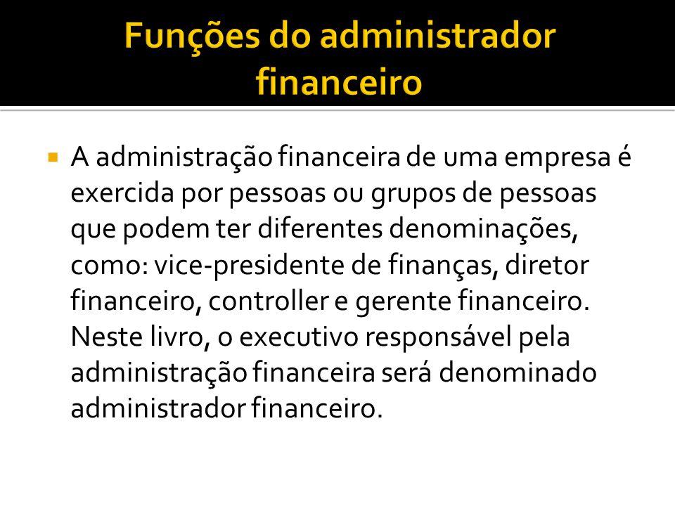  A administração financeira de uma empresa é exercida por pessoas ou grupos de pessoas que podem ter diferentes denominações, como: vice-presidente d