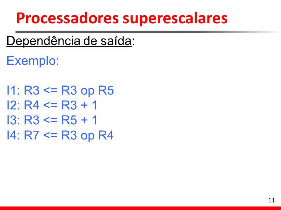 Processadores superescalares 12 Dependência de saída: Exemplo: I1: R3 <= R3 op R5 I2: R4 <= R3 + 1 I3: R3 <= R5 + 1 I4: R7 <= R3 op R4 – Instruções I1 e I3 escrevem em R3 – Atribuição da 1ª instrução não pode ser feita após a atribuição da 3ª – Despacho da 3ª instrução precisa ser congelado.