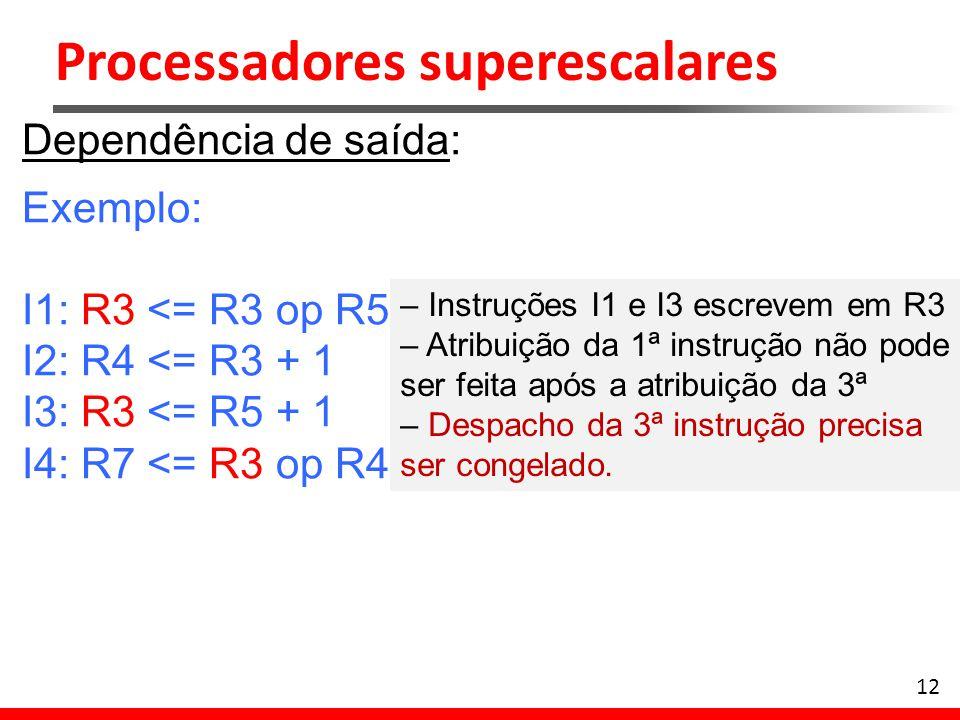 Processadores superescalares 12 Dependência de saída: Exemplo: I1: R3 <= R3 op R5 I2: R4 <= R3 + 1 I3: R3 <= R5 + 1 I4: R7 <= R3 op R4 – Instruções I1