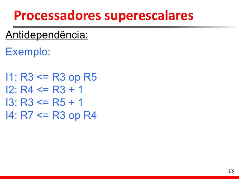 Processadores superescalares 13 Antidependência: Exemplo: I1: R3 <= R3 op R5 I2: R4 <= R3 + 1 I3: R3 <= R5 + 1 I4: R7 <= R3 op R4
