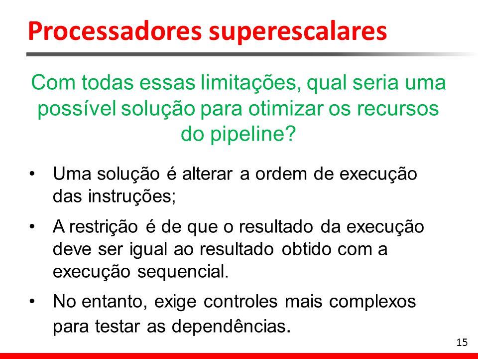 Processadores superescalares 15 Com todas essas limitações, qual seria uma possível solução para otimizar os recursos do pipeline? Uma solução é alter