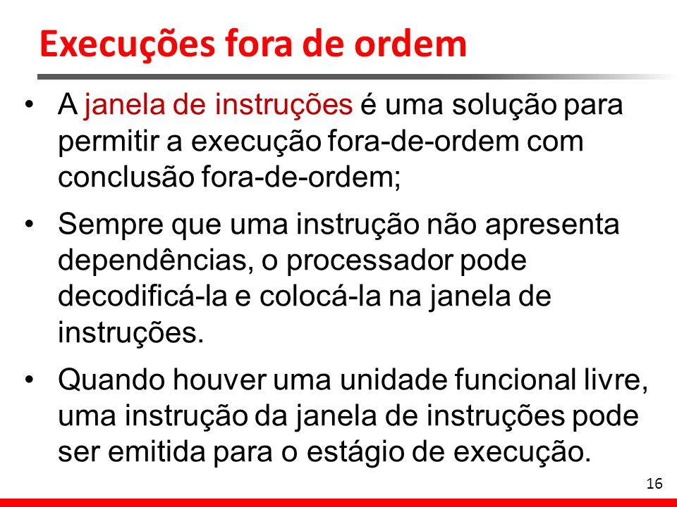 Execuções fora de ordem 16 A janela de instruções é uma solução para permitir a execução fora-de-ordem com conclusão fora-de-ordem; Sempre que uma ins