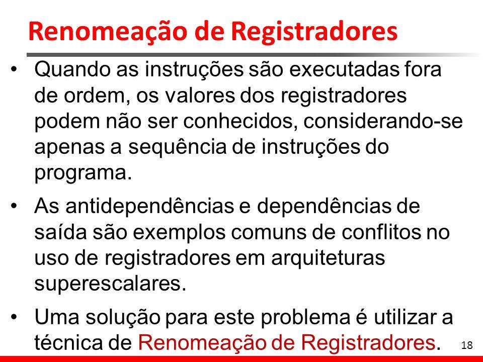 Renomeação de Registradores 18 Quando as instruções são executadas fora de ordem, os valores dos registradores podem não ser conhecidos, considerando-