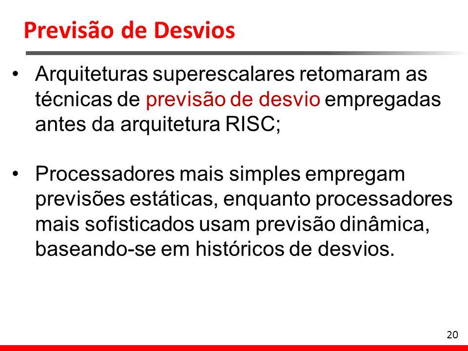 20 Arquiteturas superescalares retomaram as técnicas de previsão de desvio empregadas antes da arquitetura RISC; Processadores mais simples empregam p