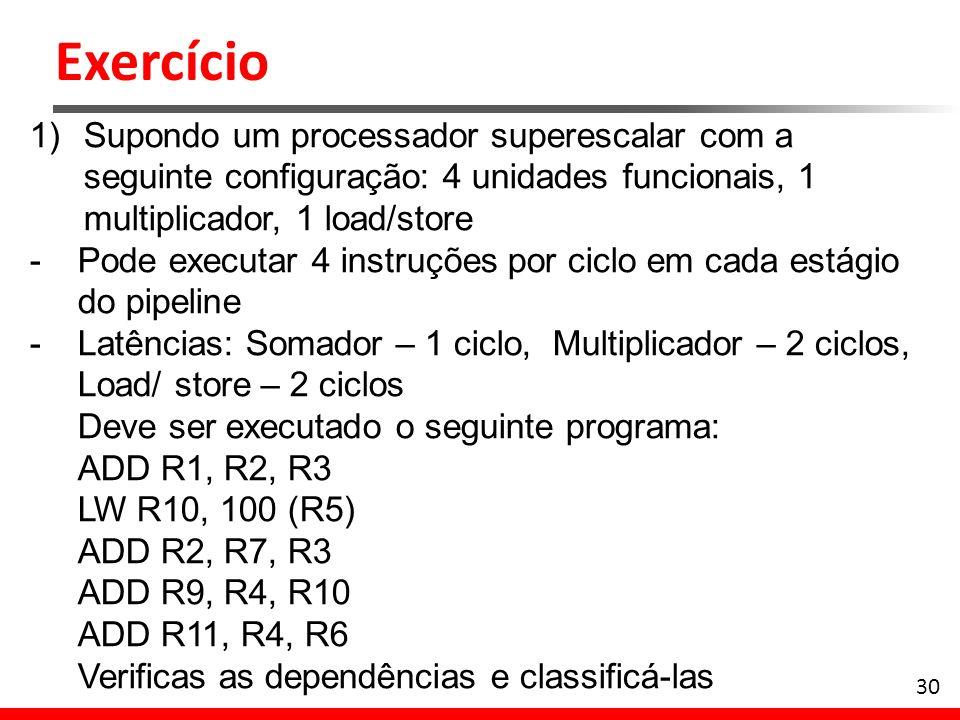 Exercício 30 1)Supondo um processador superescalar com a seguinte configuração: 4 unidades funcionais, 1 multiplicador, 1 load/store -Pode executar 4