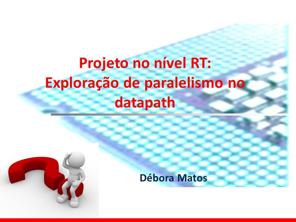 Projeto no nível RT: Exploração de paralelismo no datapath Débora Matos