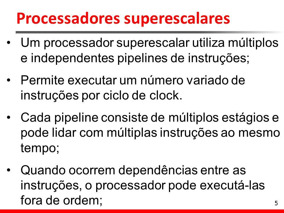 Processadores superescalares 5 Um processador superescalar utiliza múltiplos e independentes pipelines de instruções; Permite executar um número varia
