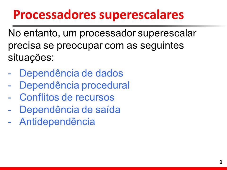 Processadores superescalares 8 No entanto, um processador superescalar precisa se preocupar com as seguintes situações: -Dependência de dados -Dependê