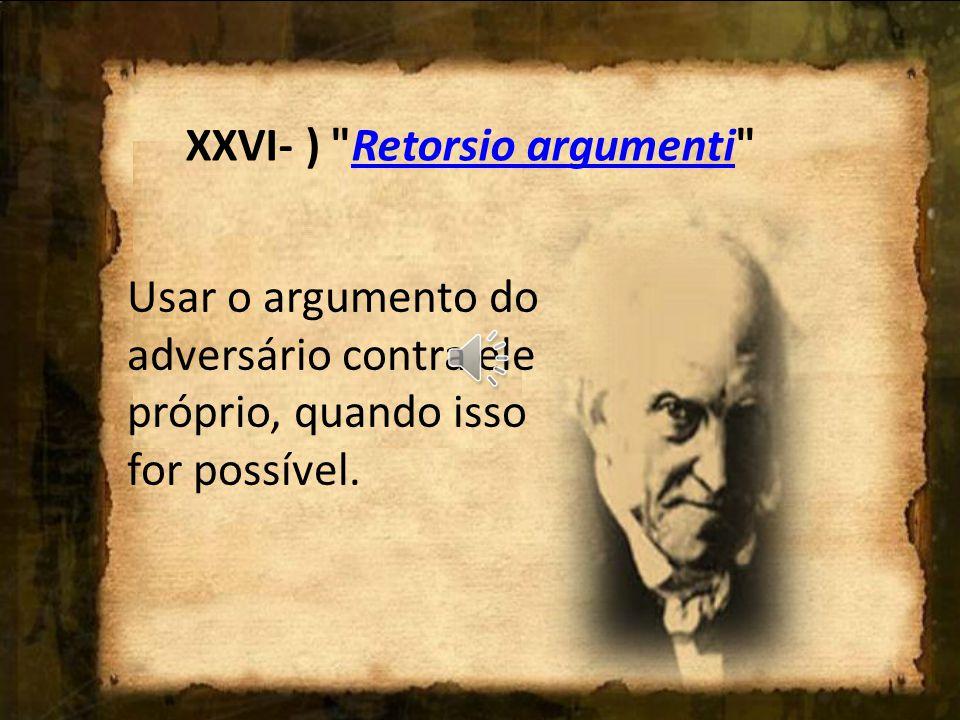 Usar um argumento que apenas parece contrário àquele que o adversário enunciou. XXV - )