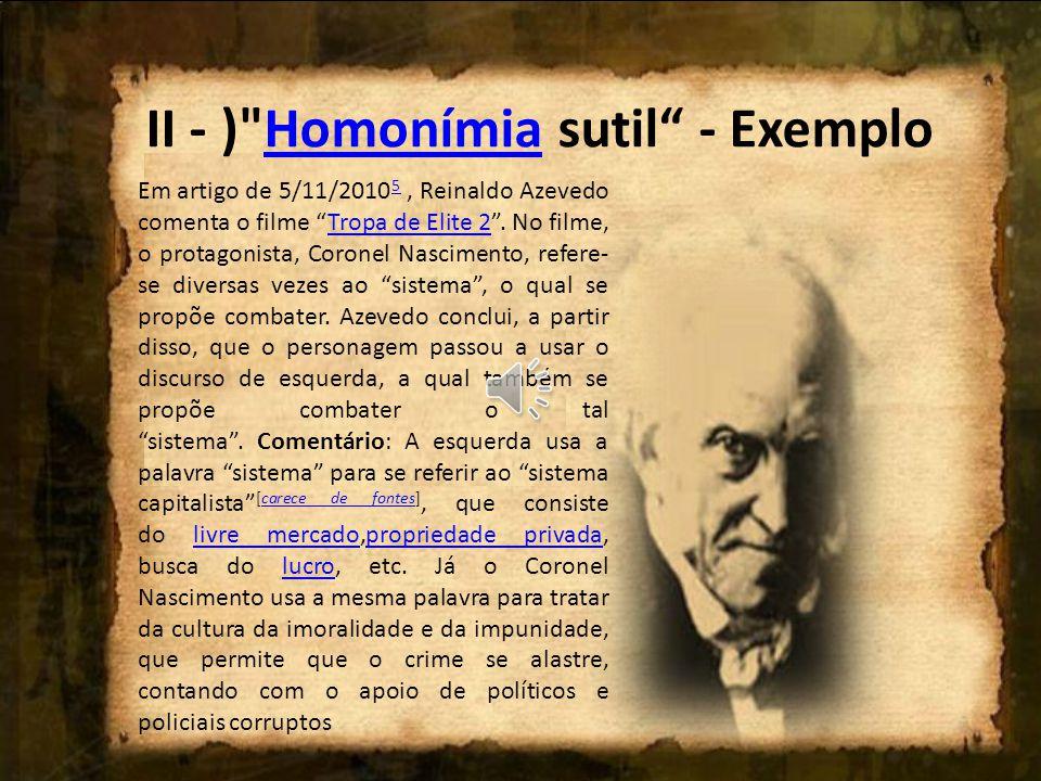 II - ) Homonímia sutil - ExemploHomonímia Em artigo de 5/11/2010 5, Reinaldo Azevedo comenta o filme Tropa de Elite 2 .