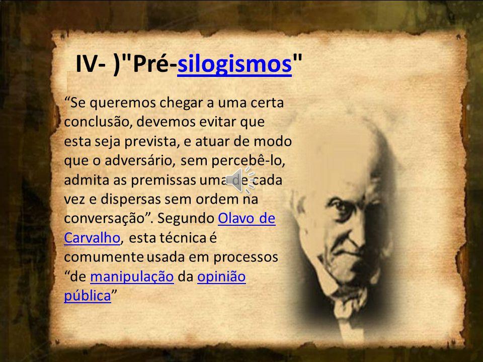 IV- ) Pré-silogismos silogismos Se queremos chegar a uma certa conclusão, devemos evitar que esta seja prevista, e atuar de modo que o adversário, sem percebê-lo, admita as premissas uma de cada vez e dispersas sem ordem na conversação .