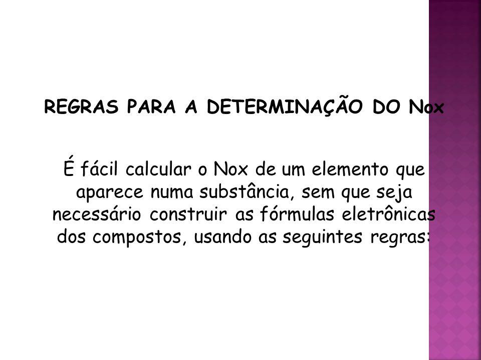 QUÍMICA, 3ª ANO Oxirredução (Regras do Nox) REGRAS PARA A DETERMINAÇÃO DO Nox É fácil calcular o Nox de um elemento que aparece numa substância, sem que seja necessário construir as fórmulas eletrônicas dos compostos, usando as seguintes regras: