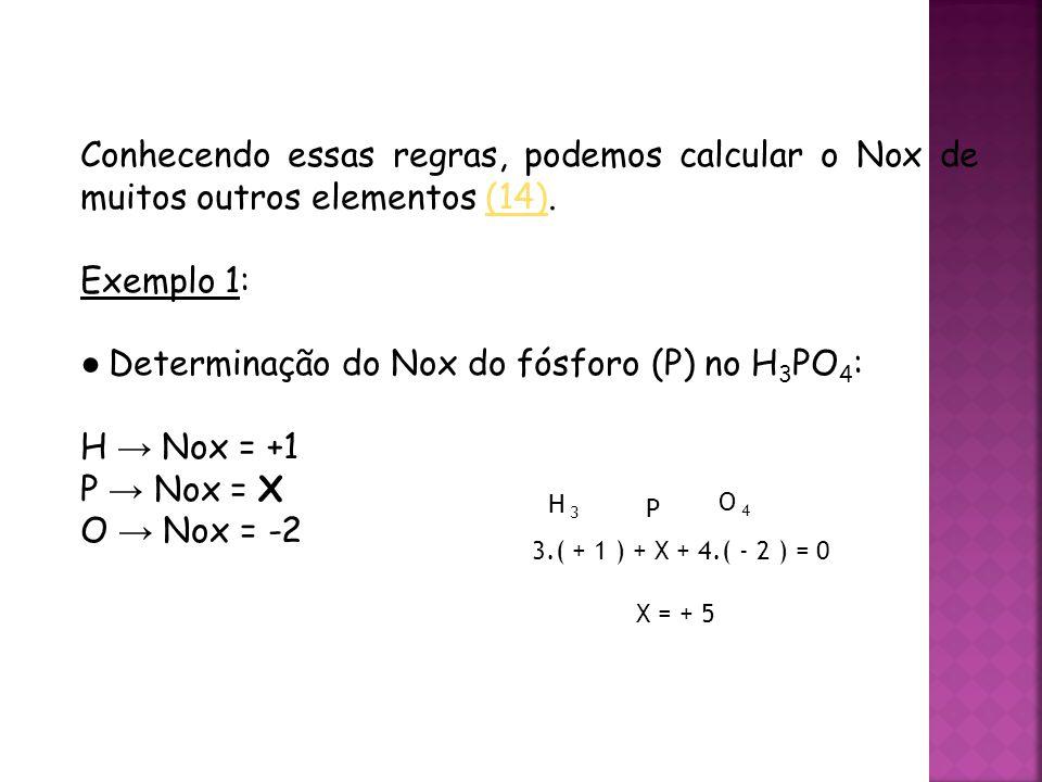 QUÍMICA, 3ª ANO Oxirredução (Regras do Nox) Conhecendo essas regras, podemos calcular o Nox de muitos outros elementos (14).(14) Exemplo 1: ● Determinação do Nox do fósforo (P) no H 3 PO 4 : H → Nox = +1 P → Nox = X O → Nox = -2 H 3 P O 4 3.( + 1 ) + X + 4.( - 2 ) = 0 X = + 5