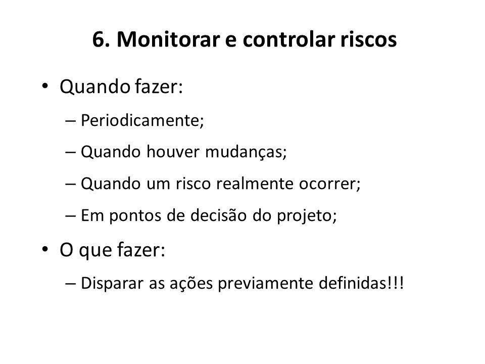 6. Monitorar e controlar riscos Quando fazer: – Periodicamente; – Quando houver mudanças; – Quando um risco realmente ocorrer; – Em pontos de decisão