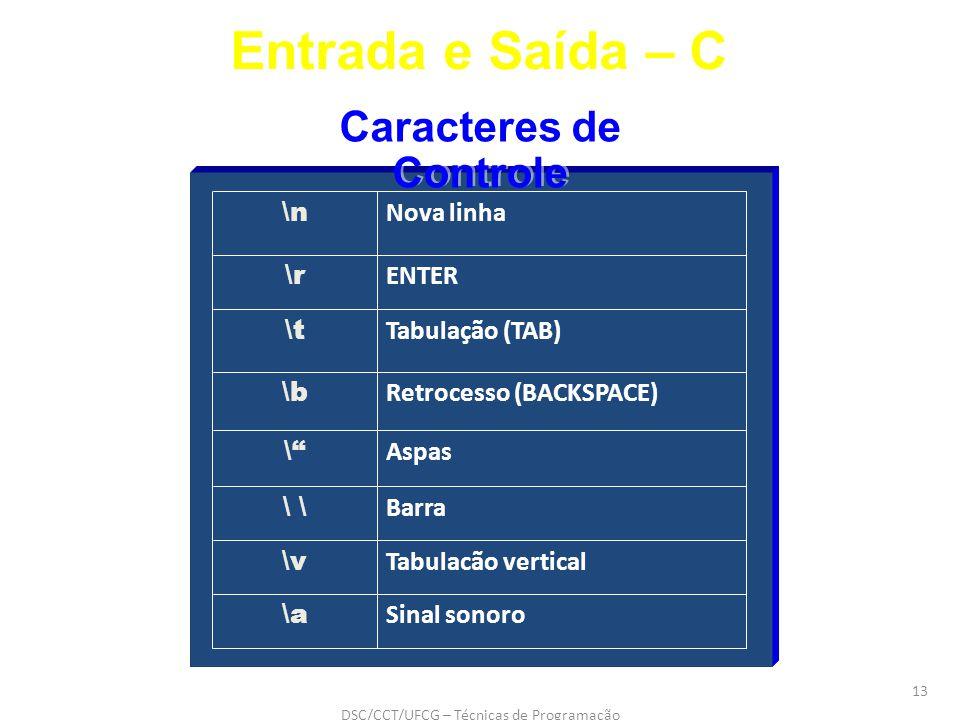 DSC/CCT/UFCG – Técnicas de Programação 13 Barra \ Tabulacão vertical \v Sinal sonoro \a Aspas \ Retrocesso (BACKSPACE) \b Tabulação (TAB) \t ENTER \r Nova linha \n Caracteres de Controle Entrada e Saída – C