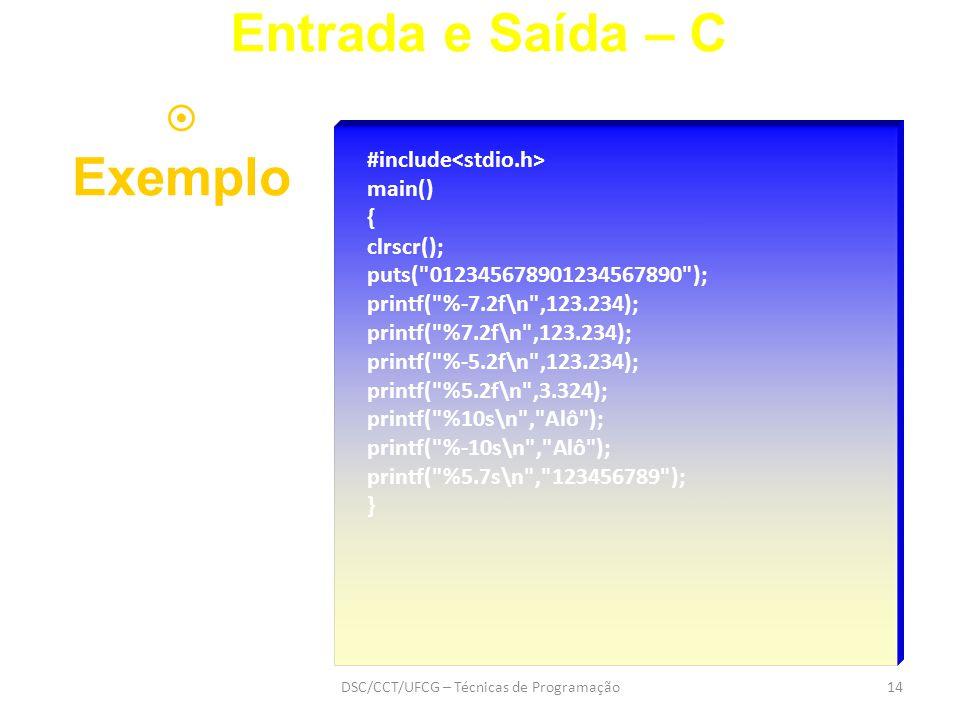 DSC/CCT/UFCG – Técnicas de Programação14 #include main() { clrscr(); puts( 012345678901234567890 ); printf( %-7.2f\n ,123.234); printf( %7.2f\n ,123.234); printf( %-5.2f\n ,123.234); printf( %5.2f\n ,3.324); printf( %10s\n , Alô ); printf( %-10s\n , Alô ); printf( %5.7s\n , 123456789 ); } Entrada e Saída – C  Exemplo