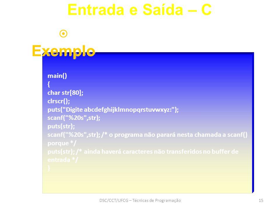 DSC/CCT/UFCG – Técnicas de Programação15 main() { char str[80]; clrscr(); puts( Digite abcdefghijklmnopqrstuvwxyz: ); scanf( %20s ,str); puts(str); scanf( %20s ,str); /* o programa não parará nesta chamada a scanf() porque */ puts(str); /* ainda haverá caracteres não transferidos no buffer de entrada */ } Entrada e Saída – C  Exemplo