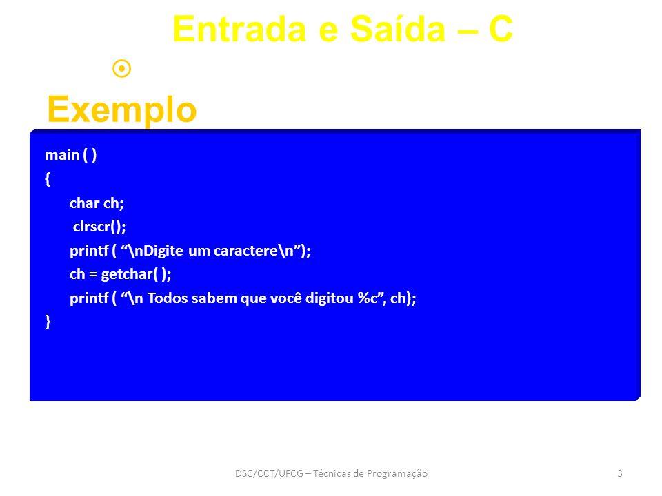 DSC/CCT/UFCG – Técnicas de Programação3 Entrada e Saída – C  Exemplo main ( ) { char ch; clrscr(); printf ( \nDigite um caractere\n ); ch = getchar( ); printf ( \n Todos sabem que você digitou %c , ch); }