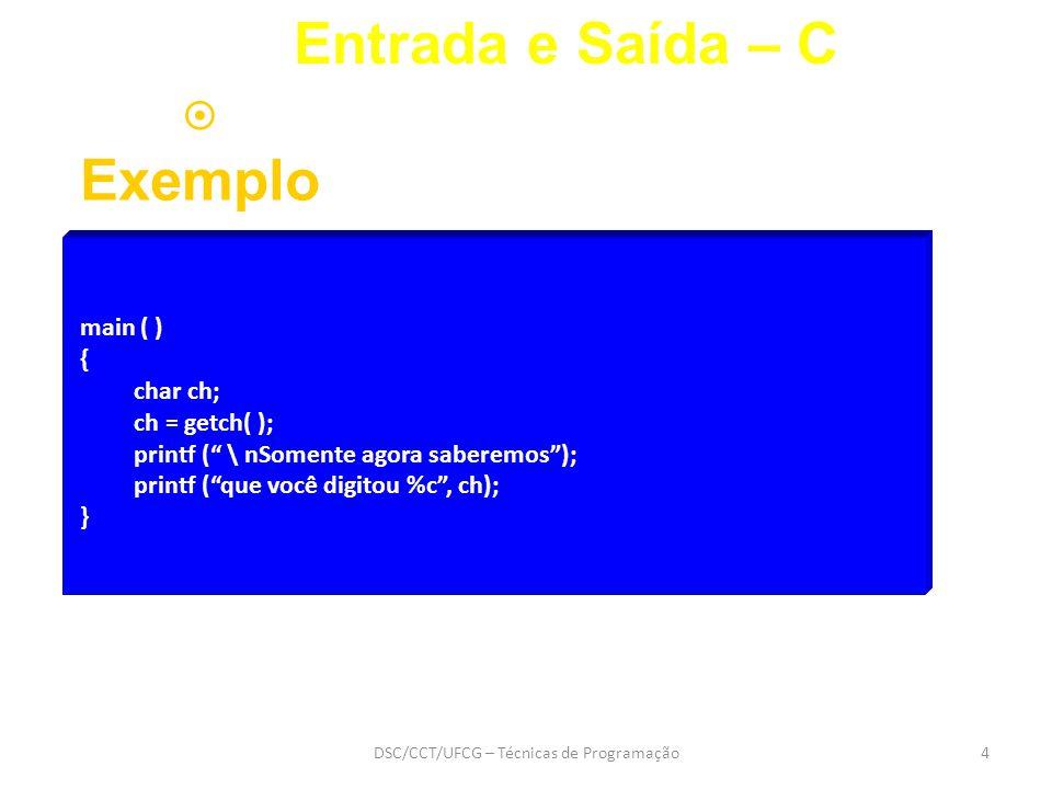 DSC/CCT/UFCG – Técnicas de Programação4 main ( ) { char ch; ch = getch( ); printf ( \ nSomente agora saberemos ); printf ( que você digitou %c , ch); } Entrada e Saída – C  Exemplo