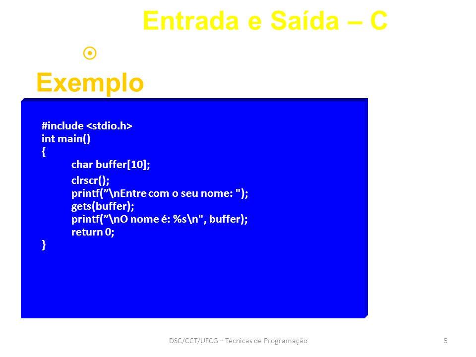 DSC/CCT/UFCG – Técnicas de Programação5 Entrada e Saída – C  Exemplo #include int main() { char buffer[10]; clrscr(); printf( \nEntre com o seu nome: ); gets(buffer); printf( \nO nome é: %s\n , buffer); return 0; }