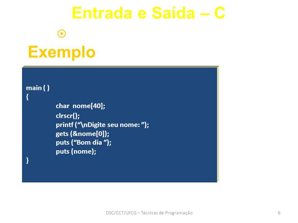 DSC/CCT/UFCG – Técnicas de Programação6 main ( ) { char nome[40]; clrscr(); printf ( \nDigite seu nome: ); gets (&nome[0]); puts ( Bom dia ); puts (nome); }  Exemplo Entrada e Saída – C
