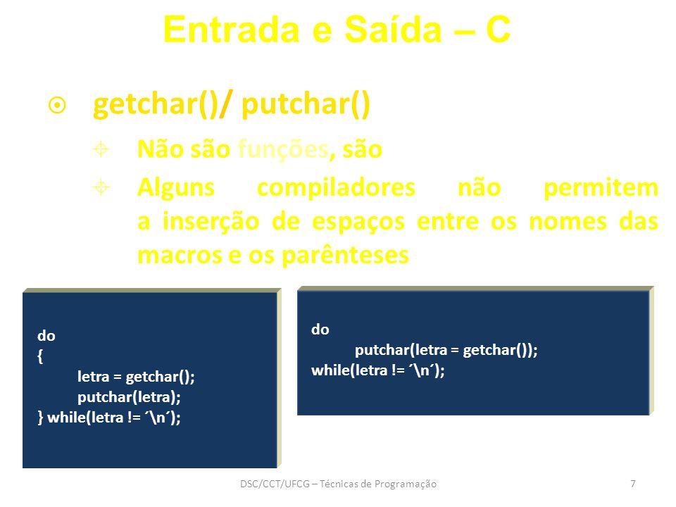 DSC/CCT/UFCG – Técnicas de Programação7 do { letra = getchar(); putchar(letra); } while(letra != ´\n´);  getchar()/ putchar() Entrada e Saída – C do putchar(letra = getchar()); while(letra != ´\n´);  Não são funções, são macros  Alguns compiladores não permitem a inserção de espaços entre os nomes das macros e os parênteses