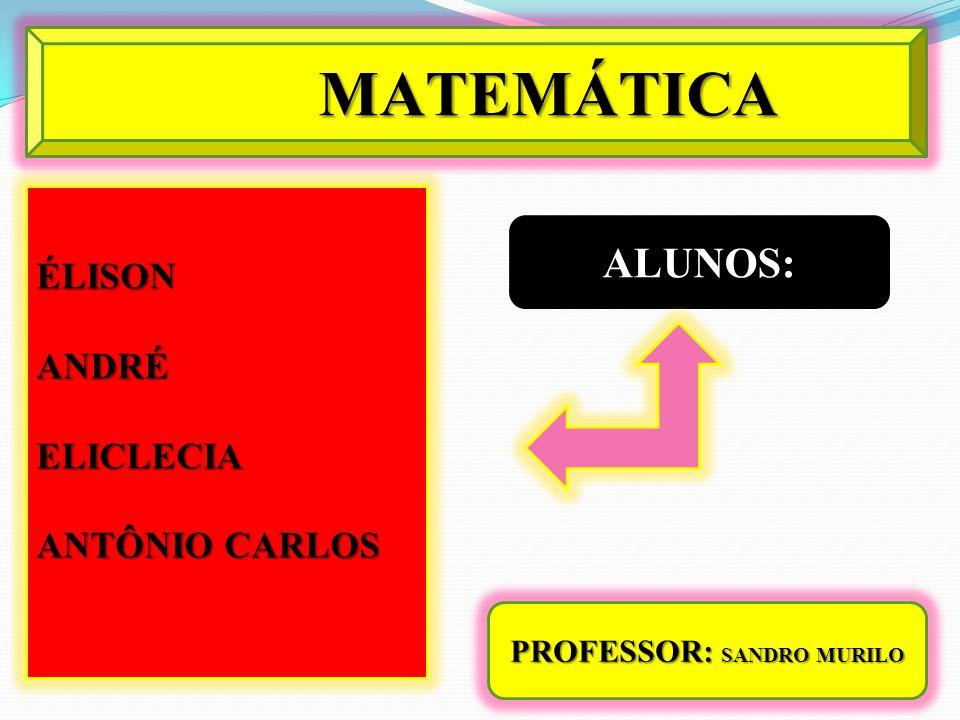 ÉLISONANDRÉELICLECIA ANTÔNIO CARLOS PROFESSOR: SANDRO MURILO MATEMÁTICA ALUNOS: