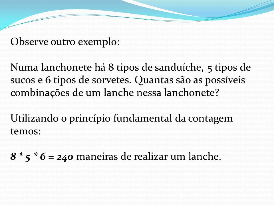 Observe outro exemplo: Numa lanchonete há 8 tipos de sanduíche, 5 tipos de sucos e 6 tipos de sorvetes. Quantas são as possíveis combinações de um lan