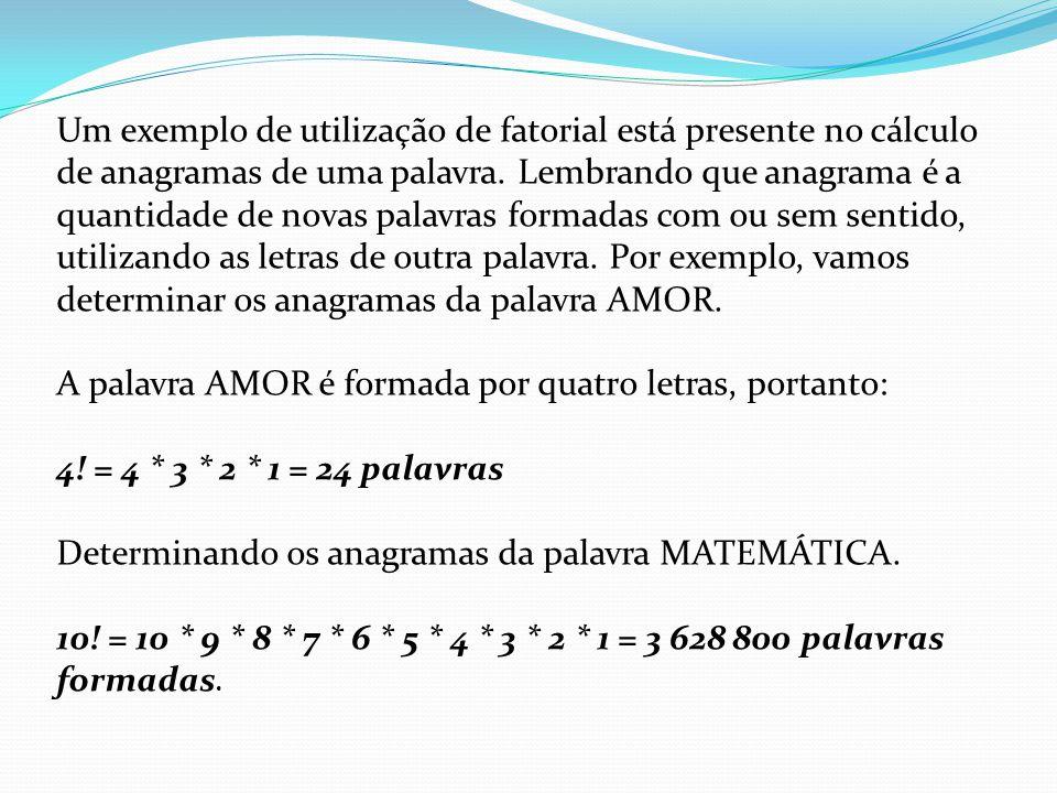 Um exemplo de utilização de fatorial está presente no cálculo de anagramas de uma palavra. Lembrando que anagrama é a quantidade de novas palavras for