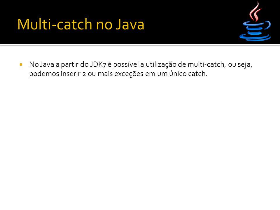  No Java a partir do JDK7 é possível a utilização de multi-catch, ou seja, podemos inserir 2 ou mais exceções em um único catch.