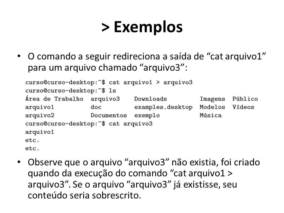> Exemplos O comando a seguir redireciona a saída de cat arquivo1 para um arquivo chamado arquivo3 : Observe que o arquivo arquivo3 não existia, foi criado quando da execução do comando cat arquivo1 > arquivo3 .