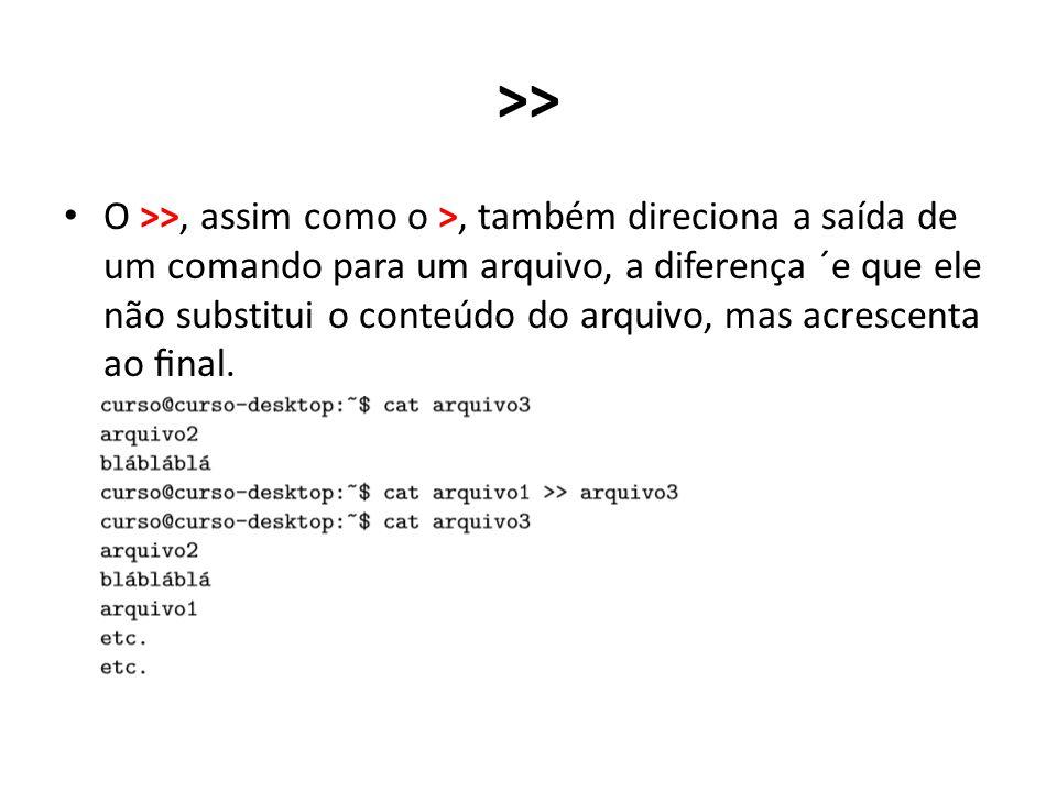 >> O >>, assim como o >, também direciona a saída de um comando para um arquivo, a diferença ´e que ele não substitui o conteúdo do arquivo, mas acrescenta ao final.