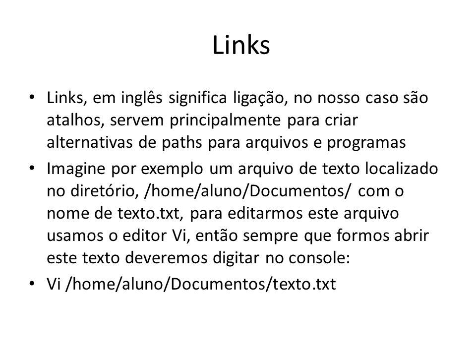Links Links, em inglês significa ligação, no nosso caso são atalhos, servem principalmente para criar alternativas de paths para arquivos e programas Imagine por exemplo um arquivo de texto localizado no diretório, /home/aluno/Documentos/ com o nome de texto.txt, para editarmos este arquivo usamos o editor Vi, então sempre que formos abrir este texto deveremos digitar no console: Vi /home/aluno/Documentos/texto.txt