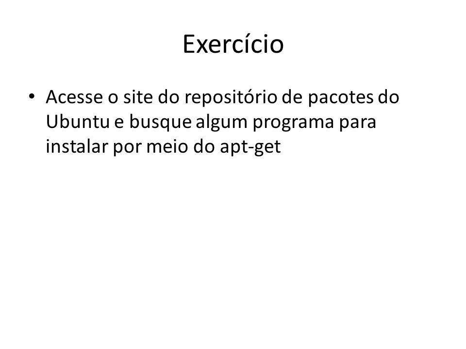 Exercício Acesse o site do repositório de pacotes do Ubuntu e busque algum programa para instalar por meio do apt-get
