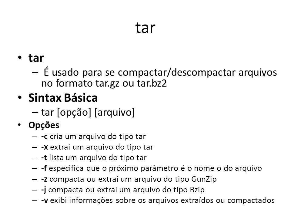 tar – É usado para se compactar/descompactar arquivos no formato tar.gz ou tar.bz2 Sintax Básica – tar [opção] [arquivo] Opções – -c cria um arquivo do tipo tar – -x extrai um arquivo do tipo tar – -t lista um arquivo do tipo tar – -f especifica que o próximo parâmetro é o nome o do arquivo – -z compacta ou extrai um arquivo do tipo GunZip – -j compacta ou extrai um arquivo do tipo Bzip – -v exibi informações sobre os arquivos extraídos ou compactados