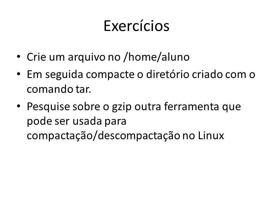 Exercícios Crie um arquivo no /home/aluno Em seguida compacte o diretório criado com o comando tar.