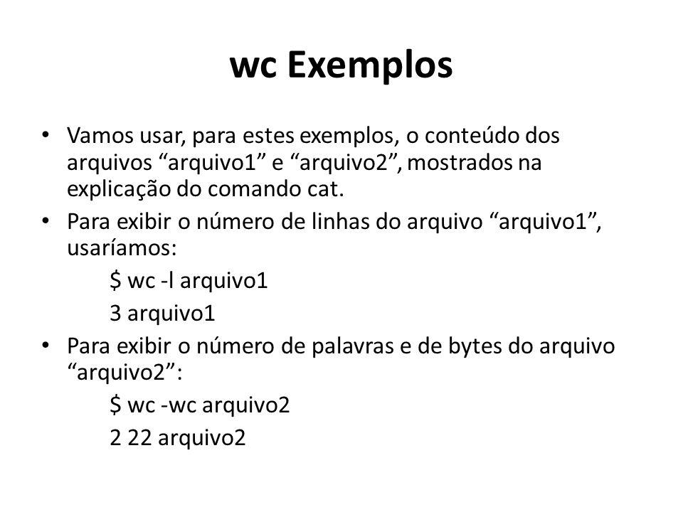 wc Exemplos Vamos usar, para estes exemplos, o conteúdo dos arquivos arquivo1 e arquivo2 , mostrados na explicação do comando cat.
