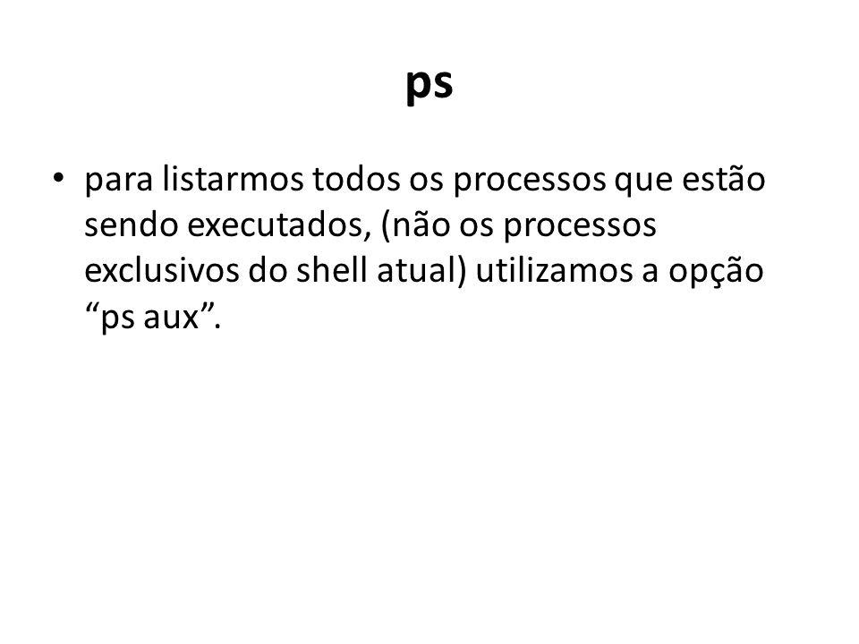 ps para listarmos todos os processos que estão sendo executados, (não os processos exclusivos do shell atual) utilizamos a opção ps aux .