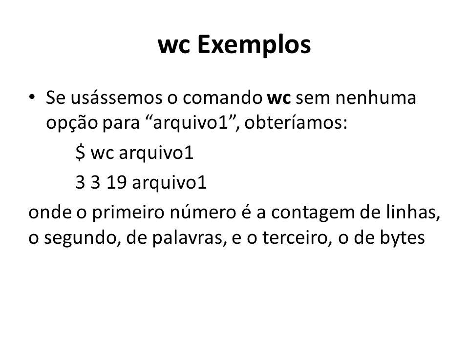 wc Exemplos Se usássemos o comando wc sem nenhuma opção para arquivo1 , obteríamos: $ wc arquivo1 3 3 19 arquivo1 onde o primeiro número é a contagem de linhas, o segundo, de palavras, e o terceiro, o de bytes