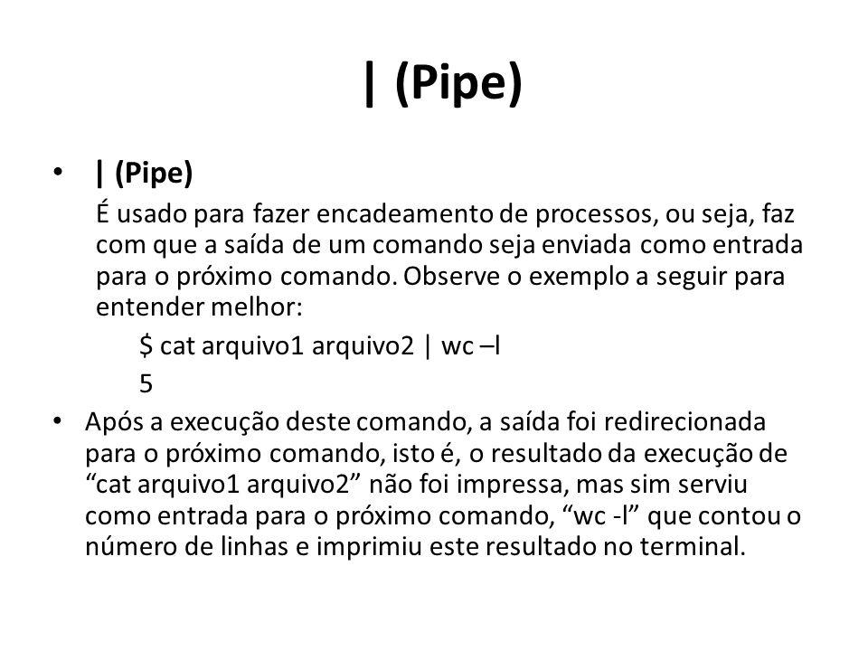 | (Pipe) É usado para fazer encadeamento de processos, ou seja, faz com que a saída de um comando seja enviada como entrada para o próximo comando.